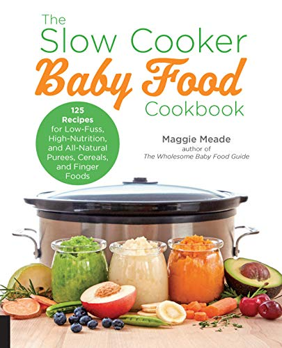The Slow Cooker Baby Food Cookbook: 125 Recipes for Low-Fuss, High-Nutrition, and All-Natural Purees, Cereals, and Finger...