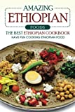 Amazing Ethiopian Foods - The Best Ethiopian Cookbook: Have Fun Cooking Ethiopian Food