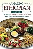 Amazing Ethiopian Foods - The Best Ethiopian Cookbook: Have Fun Cooking Ethiopian Food