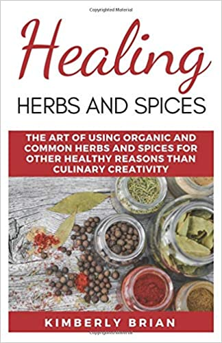 Healing Herbs And Spices: The Art of Using organic and