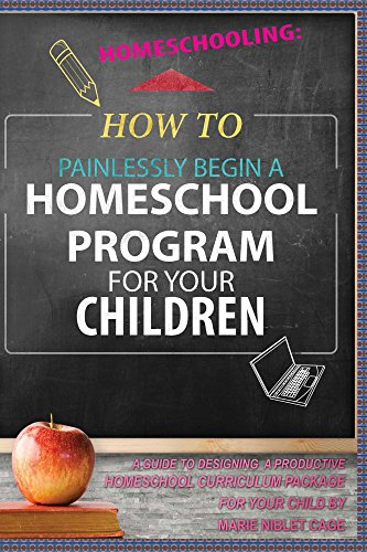 Homeschooling: How To Painlessly Start a Homeschool Program for Your Child  - A Guide To Designing A Productive Homeschool Curriculum Package For Your ... 101,Unschool My Children, Non-Traditional)