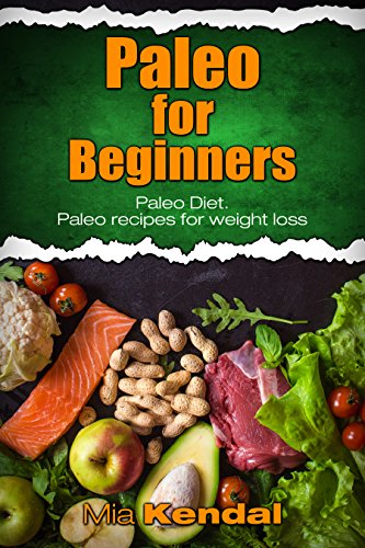 Paleo for Beginners. Paleo Diet. Paleo recipes for weight loss. by Mia Kendal