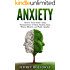 Anxiety: Rewire Your Brain Using Neuroscience to Beat Anxiety, Fear, Worry, Shyness and Panic Attacks
