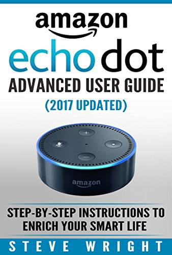 Amazon Echo Dot: Amazon Dot Advanced User Guide (2017 Updated): Step-by-Step Instructions to Enrich Your Smart Life! (Amazon Echo, Dot, Echo Dot, Amazon Echo User Manual, Echo Dot ebook, Amazon Dot) cover