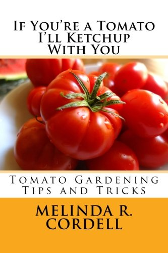 If You're a Tomato I'll Ketchup With You: Tomato Gardening Tips and Tricks (Easy-Growing Gardening Series) (Volume 3)