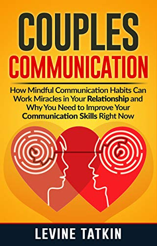 Couples Communication: How Mindful Communication Habits Can Work Miracles in Your Relationship and Why You NEED to Improve Your Communication Skills RIGHT NOW. by [Tatkin, Levine]
