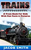 Trains for Kids: A Children's Picture Book About Trains - Learn About Steam Trains, Passenger Trains, Bullet Trains, Freight Trains & Much More! (Train Books)