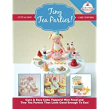 Tiny Tea Parties!: Mini Food and Tiny Tea Parties That Look Good Enough To Eat! ( Cute & Easy Cake Toppers Collection) (Volume 3)