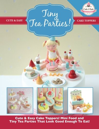 Tiny Tea Parties!: Mini Food and Tiny Tea Parties That Look Good Enough To Eat! ( Cute & Easy Cake Toppers Collection) (Volume 3) (Party Cakes)