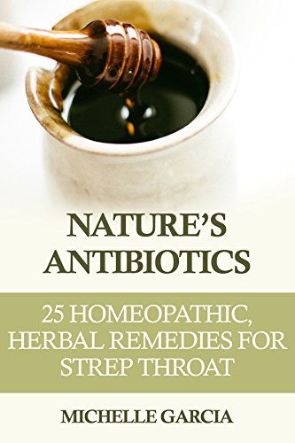 Nature's Antibiotics: 25 Homeopathic, Herbal Remedies for Strep Throat (Remedies For A Scratchy Throat And Cough)