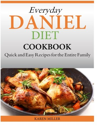 Everyday Daniel Diet Cookbook  Quick and Easy Recipes for the Entire Family by Karen Miller