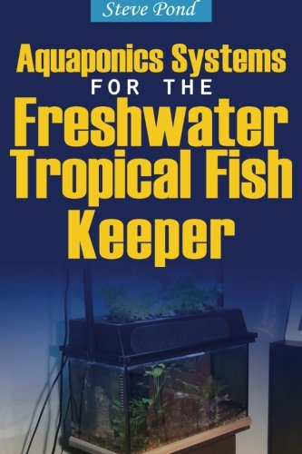 Freshwater Systems (Aquaponics Systems for the Freshwater Tropical Fish Keeper)