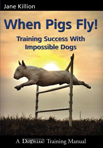 When Pigs Fly!: Training Success with Impossible Dogs by Brand: Dogwise Publishing