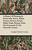 A History of Painting in North Italy, Venice, Padua, Vicenza, Verona, Ferrara, Milan, Friuli, Brescia, from the Fourteenth to the Sixteenth Century, Joseph Archer Crowe, 1446084523