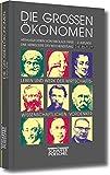 Die großen Ökonomen: Leben und Werk der wirtschaftswissenschaftlichen Vordenker
