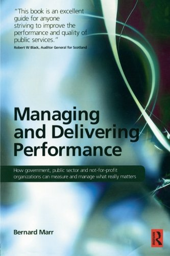Managing and Delivering Performance: How government, public sector and not-for-profit organisations can measure and mana