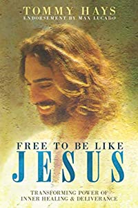 Free to Be Like Jesus! (Revised 3rd Edition): Transforming Power of Inner Healing & Deliverance