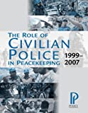 The Role of Civilian Police in Peacekeeping : 1999-2007, den Heyer, Garth, 1884614094