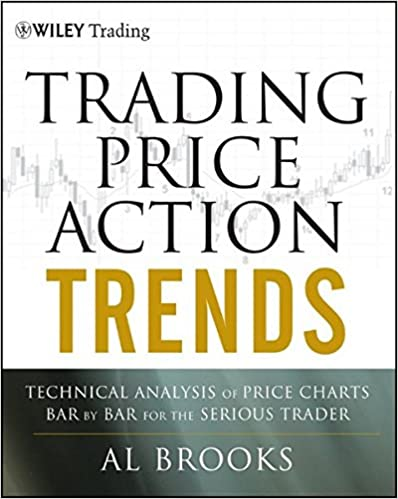 Trading Price Action Trends: Technical Analysis Of Price Charts Bar By Bar For The Serious Trader by Al Brooks