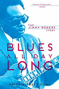 Blues All Day Long: The Jimmy Rogers Story (Music in American Life) by [Goins, Wayne Everett]