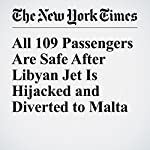 All 109 Passengers Are Safe After Libyan Jet Is Hijacked and Diverted to Malta | Declan Walsh