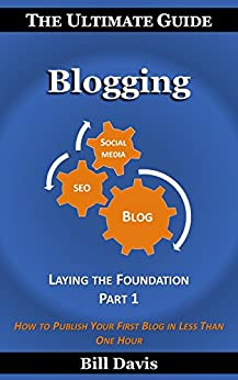 The Ultimate Guide to Blogging Laying the Foundation Part 1: How to Publish Your First Blog in Less Than One Hour by [Davis, Bill]
