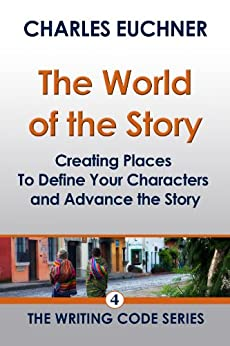World of the Story: Creating Places That Define Your Characters and Advance the Story (The Writing Code Series Book 4) by [Euchner, Charles]