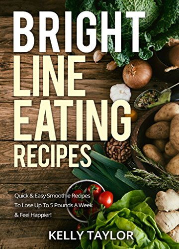 Bright Line Eating Recipes: Quick & Easy Smoothie Recipes To Lose Up To 5 Pounds A Week & Feel Happier! by Kelly  Taylor