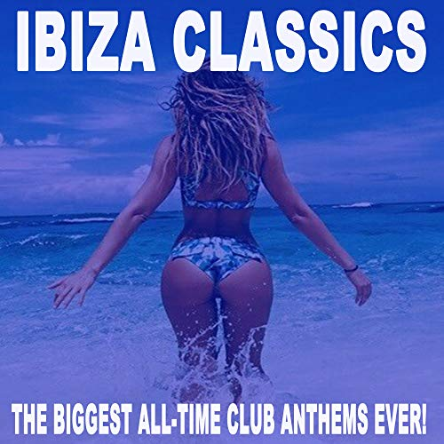Ibiza Classics - The Biggest All-Time Club Anthems Ever! (The Best Electro House, Electronic Dance, EDM, Bigroom, House & Progressive Trance) (The Best Ibiza Anthems Ever)