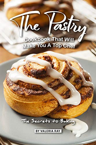 The Pastry Cookbook That Will Make You A Top Chef: The Secrets to Baking by Valeria Ray