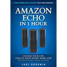 Amazon Echo in 1 Hour: The Complete Guide for Beginners 2017 - Change Your Life, Create Your Smart Home and Do Anything with Alexa!