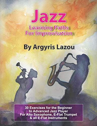 Jazz Learning Paths For Improvisation: 30 Exercises for the Beginner to Advanced Jazz Player/For Alto Saxophone, E-Flat Trumpet & all E-Flat Instruments