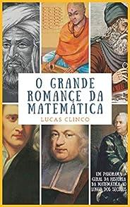 O Grande Romance Da Matemática: Um Panorama Geral Da História Da Matemática Ao Longo Dos Séculos