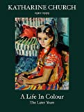 Katharine Church a Life in Colour: The Later Years