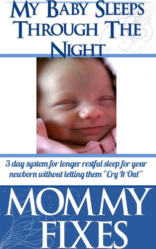 """Baby Sleeps Through The Night! - 3 day system for longer restful sleep for your newborn without letting them """"Cry It Out"""" (Mommy Fixes - Newborns to Toddlers Book 1)"""