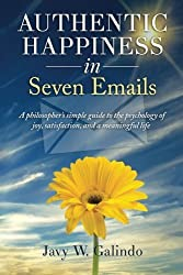 By Javy W Galindo Authentic Happiness in Seven Emails: A philosopher's simple guide to the psychology of joy, satisfac
