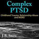 Complex PTSD: Childhood Trauma, Relationship Abuse and More!: Transcend Mediocrity, Book 170 | J.B. Snow
