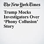 Trump Mocks Investigators Over 'Phony Collusion' Story | Michael D. Shear