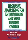 Persuasive Advertising for Entrepreneurs and Small Business Owners : How to Create More Effective Sales Messages, Granat, Jay P. and Winston, William, 156024366X