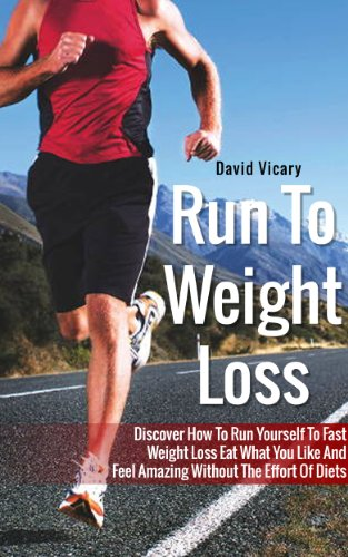 Run To Weight Loss - Discover How To Run Yourself To Fast Weight Loss Eat What You Like And Feel Amazing Without The Effort Of Diets (Weight Loss Motivation, Weight Loss)