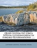 Quod Iustum Est Circa Stylum Lutheranorum in Iubilaeo Reformationis, Gottfried Ludovici and Nicolaus Stössel, 127714009X