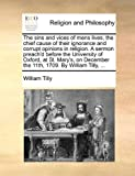 The Sins and Vices of Mens Lives, the Chief Cause of Their Ignorance and Corrupt Opinions in Religion a Sermon Preach'D Before the University of Oxfo, William Tilly, 1170543596