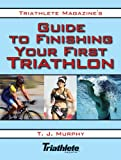 Triathlete Magazine's Guide to Finishing Your First Triathlon, T. J. Murphy, 160239234X
