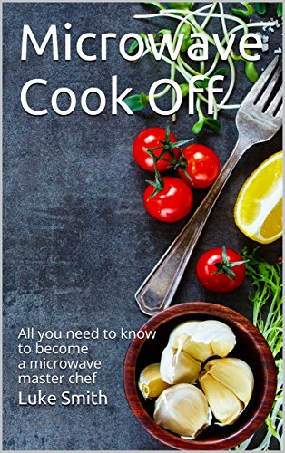Microwave Cook Off: All you need to know to become a microwave master chef by Luke Smith
