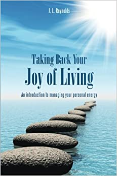 Taking Back Your Joy of Living: An introduction to managing your personal energy by J. L. Reynolds (2014-09-30)