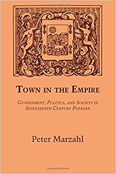 Town in the Empire: Government, Politics and Society in Seventeenth Century Popayan Llilas Latin American Monograph LLILAS Latin American Monograph Series