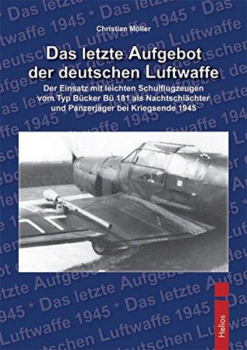 Das letzte Aufgebot der deutschen Luftwaffe: Der Einsatz mit leichten Schulflugzeugen vom Typ Bücker Bü 181 als Nachtschlächter und Panzerjäger bei Kriegsende 1945