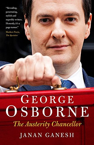 George Osborne: The Austerity Chancellor by Janan Ganesh (4-Sep-2014) Paperback