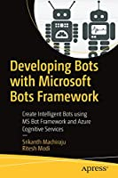 Developing Bots with Microsoft Bots Framework: Create Intelligent Bots using MS Bot Framework and Azure Cognitive Services Front Cover