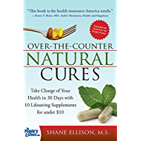 Over the Counter Natural Cures, Expanded Edition: Take Charge of Your Health in 30 Days with 10 Lifesaving Supplements for under 10